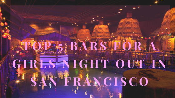 Top 5 Bars In San Francisco For A Girl's Night Out