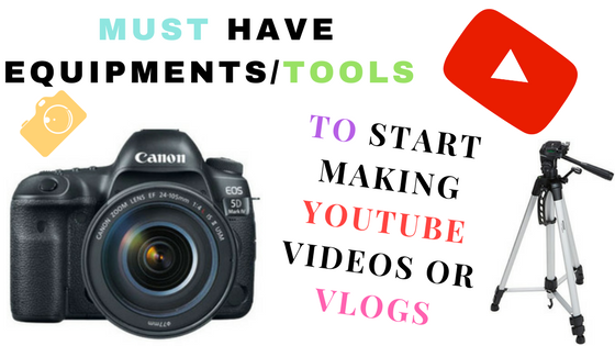 6 Must Have Equipments/Tools To Start Making Youtube Videos Or Vlogs